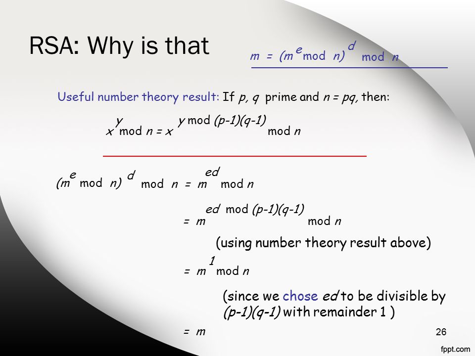RSA: Why is that 26 m = (m mod n) e mod n d (m mod n) e mod n = m mod n d ed Useful number theory result: If p, q prime and n = pq, then: x mod n = x mod n yy mod (p-1)(q-1) = m mod n ed mod (p-1)(q-1) = m mod n 1 = m (using number theory result above) (since we chose ed to be divisible by (p-1)(q-1) with remainder 1 )