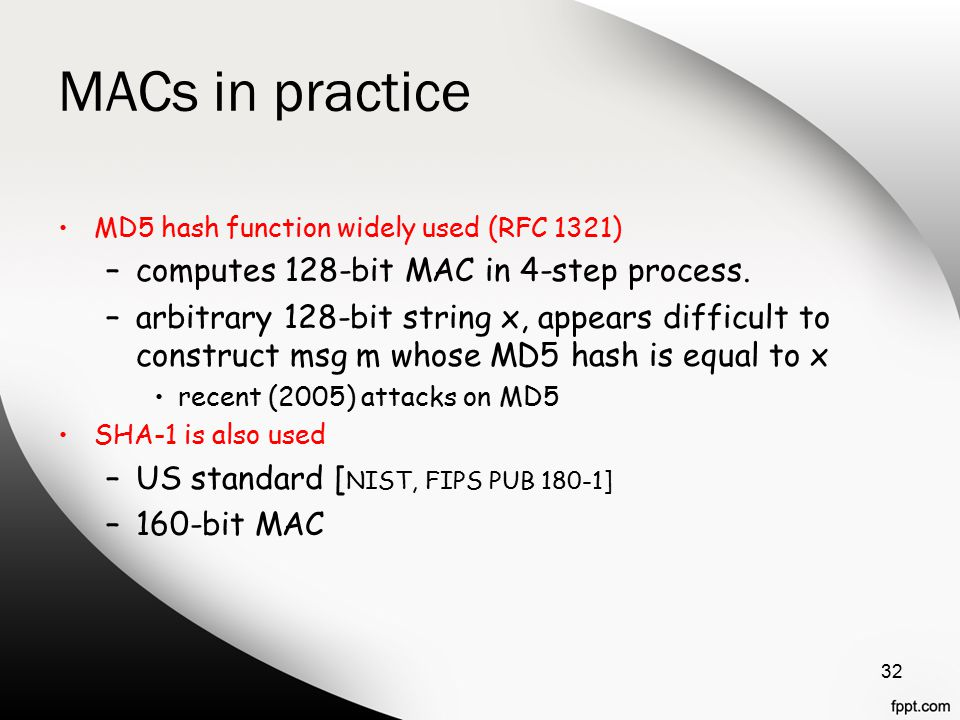 MACs in practice MD5 hash function widely used (RFC 1321) –computes 128-bit MAC in 4-step process.