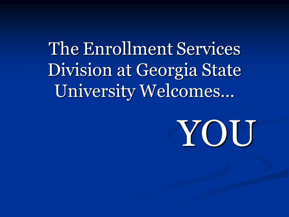 The Enrollment Services Division at Georgia State University Welcomes… YOU