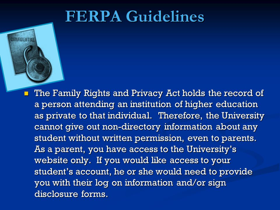 FERPA Guidelines The Family Rights and Privacy Act holds the record of a person attending an institution of higher education as private to that individual.