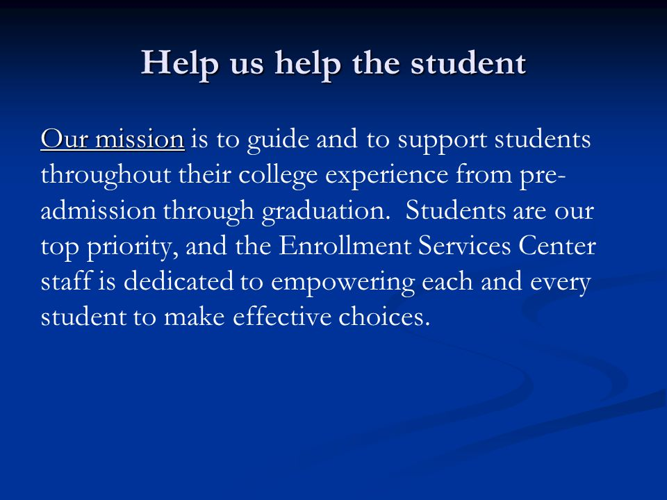 Help us help the student Our mission Our mission is to guide and to support students throughout their college experience from pre- admission through graduation.