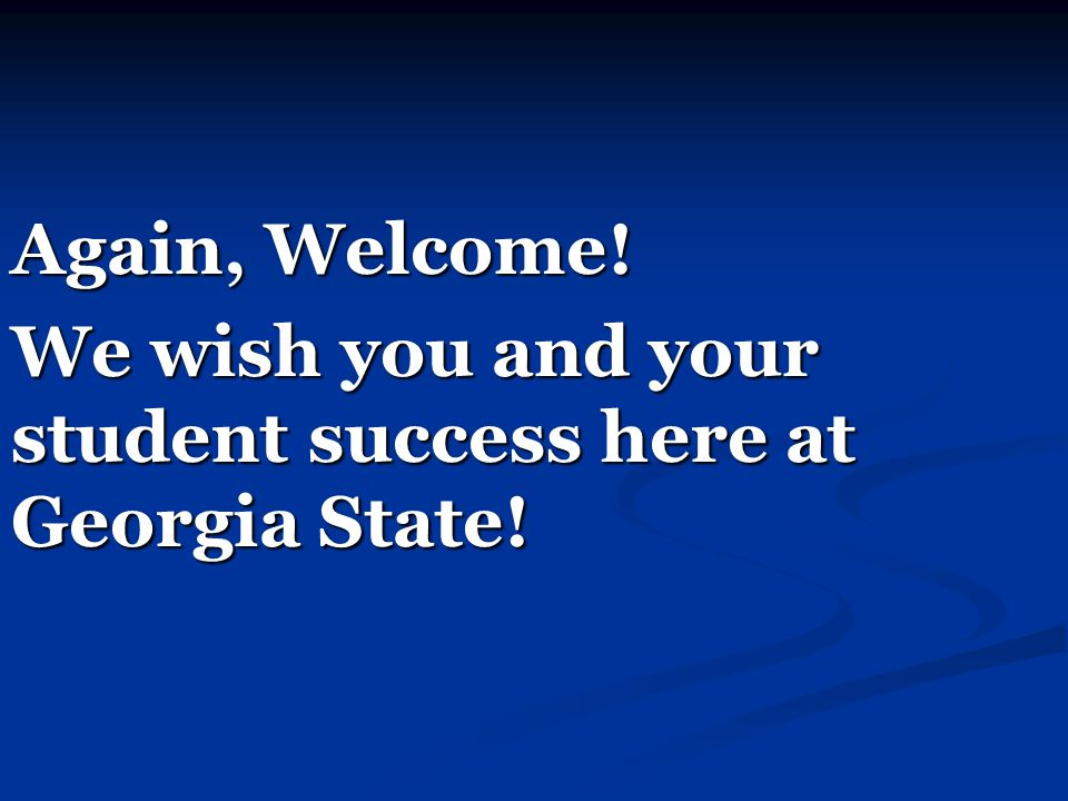 Again, Welcome! We wish you and your student success here at Georgia State!