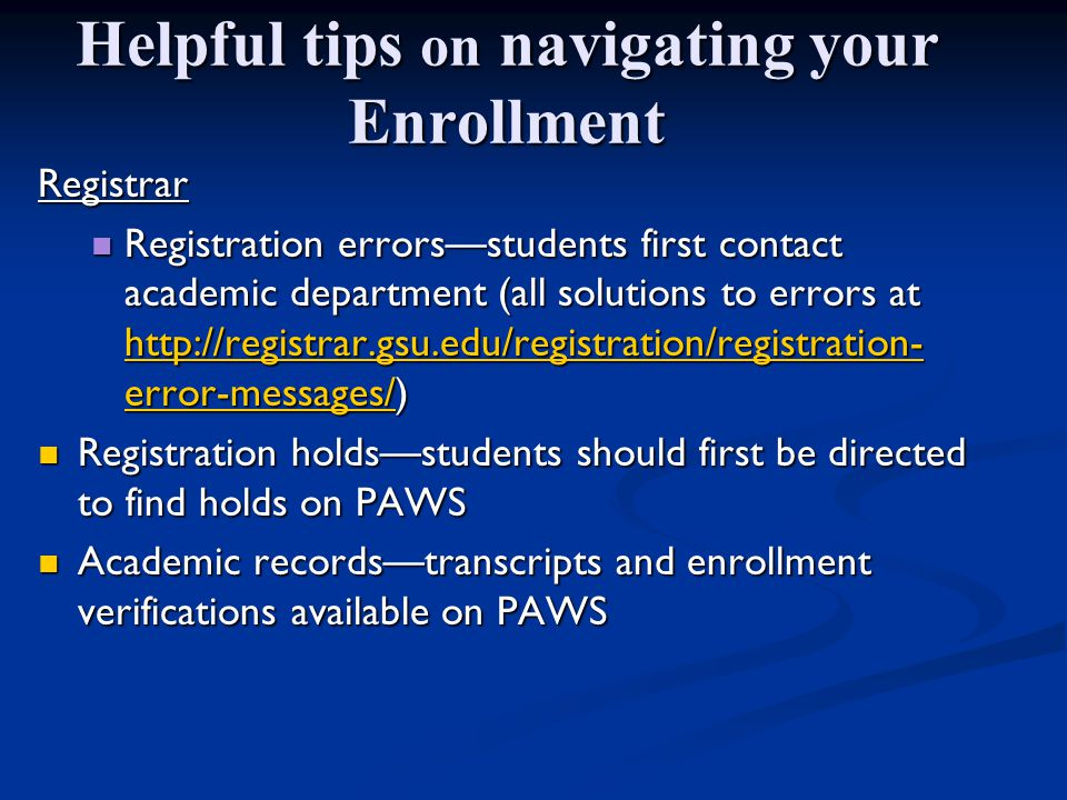 Helpful tips on navigating your Enrollment Registrar Registration errors—students first contact academic department (all solutions to errors at   error-messages/) Registration errors—students first contact academic department (all solutions to errors at   error-messages/)   error-messages/   error-messages/ Registration holds—students should first be directed to find holds on PAWS Registration holds—students should first be directed to find holds on PAWS Academic records—transcripts and enrollment verifications available on PAWS Academic records—transcripts and enrollment verifications available on PAWS