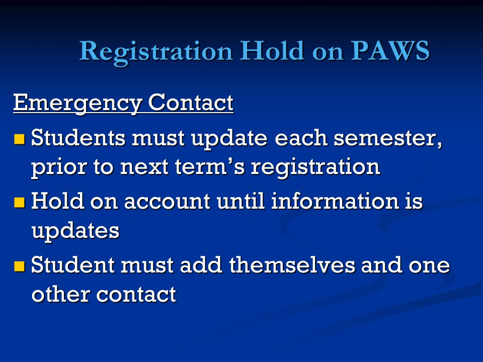 Registration Hold on PAWS Emergency Contact Students must update each semester, prior to next term's registration Students must update each semester, prior to next term's registration Hold on account until information is updates Hold on account until information is updates Student must add themselves and one other contact Student must add themselves and one other contact