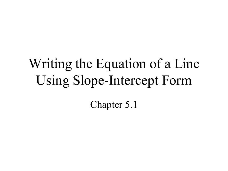 Writing the Equation of a Line Using Slope-Intercept Form Chapter 5.1