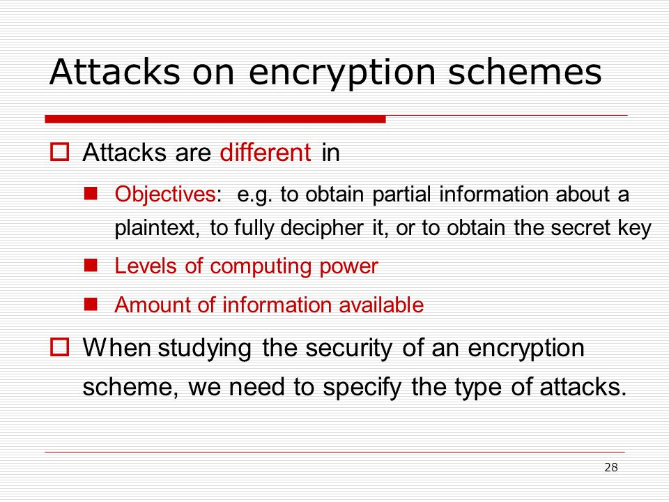 28 Attacks on encryption schemes  Attacks are different in Objectives: e.g.