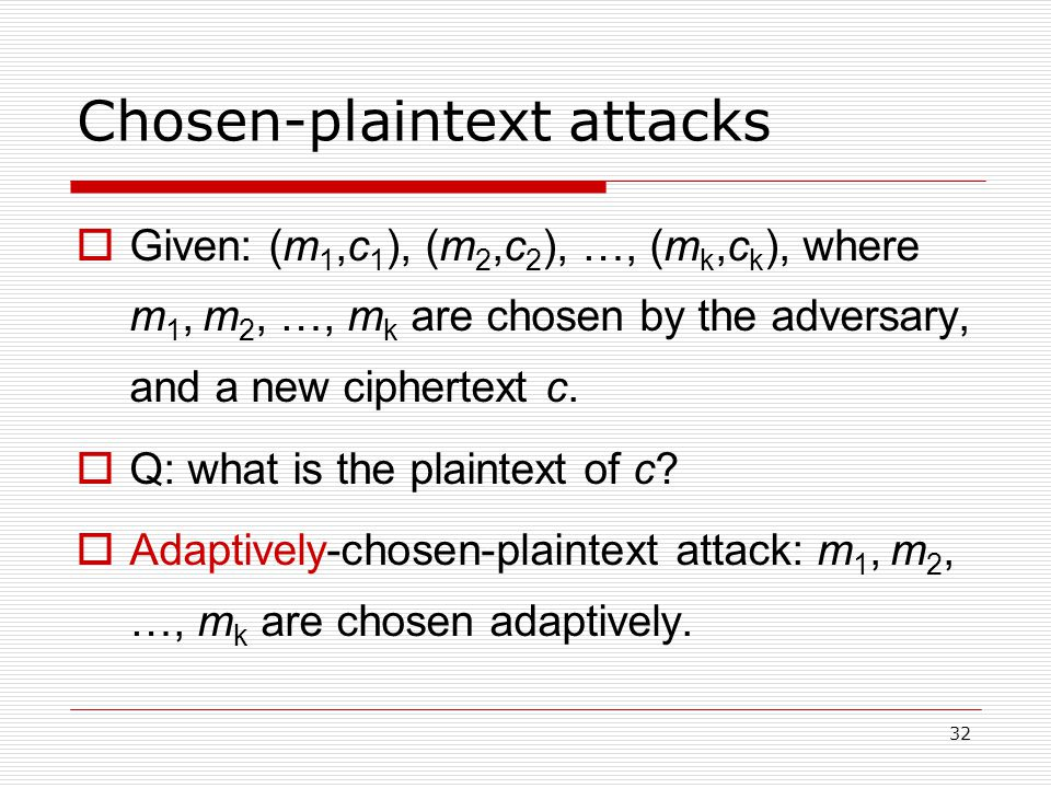32 Chosen-plaintext attacks  Given: (m 1,c 1 ), (m 2,c 2 ), …, (m k,c k ), where m 1, m 2, …, m k are chosen by the adversary, and a new ciphertext c.