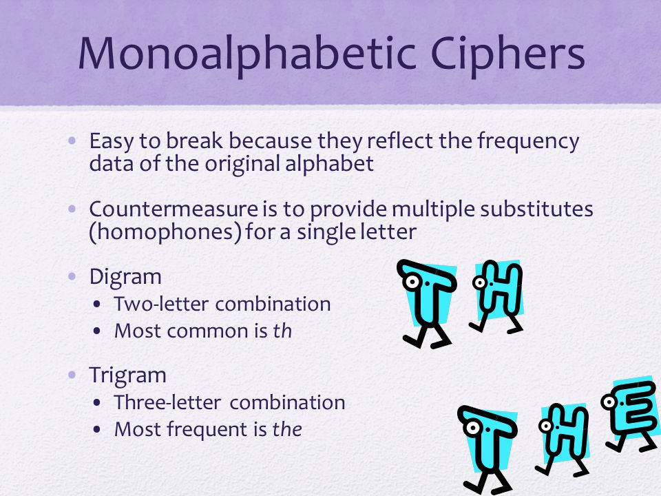 Monoalphabetic Ciphers Easy to break because they reflect the frequency data of the original alphabet Countermeasure is to provide multiple substitutes (homophones) for a single letter Digram Two-letter combination Most common is th Trigram Three-letter combination Most frequent is the