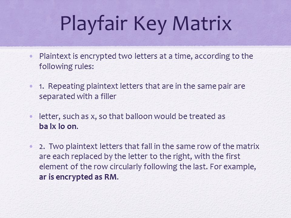 Playfair Key Matrix Plaintext is encrypted two letters at a time, according to the following rules: 1.