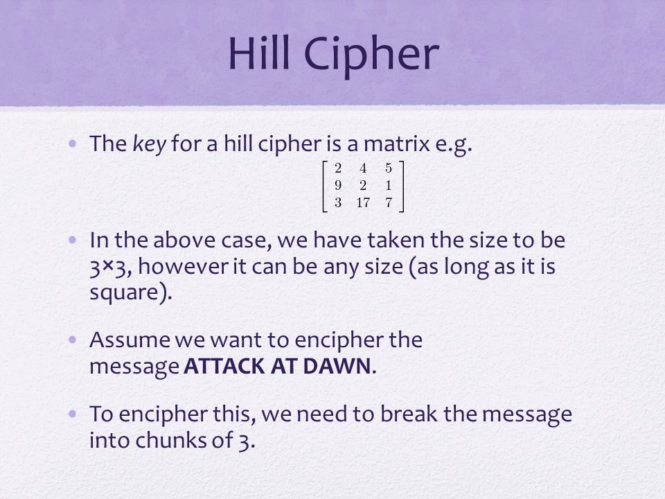 Hill Cipher The key for a hill cipher is a matrix e.g.