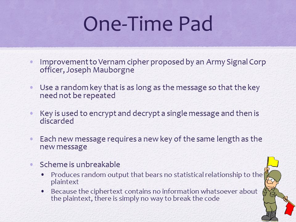 One-Time Pad Improvement to Vernam cipher proposed by an Army Signal Corp officer, Joseph Mauborgne Use a random key that is as long as the message so that the key need not be repeated Key is used to encrypt and decrypt a single message and then is discarded Each new message requires a new key of the same length as the new message Scheme is unbreakable Produces random output that bears no statistical relationship to the plaintext Because the ciphertext contains no information whatsoever about the plaintext, there is simply no way to break the code
