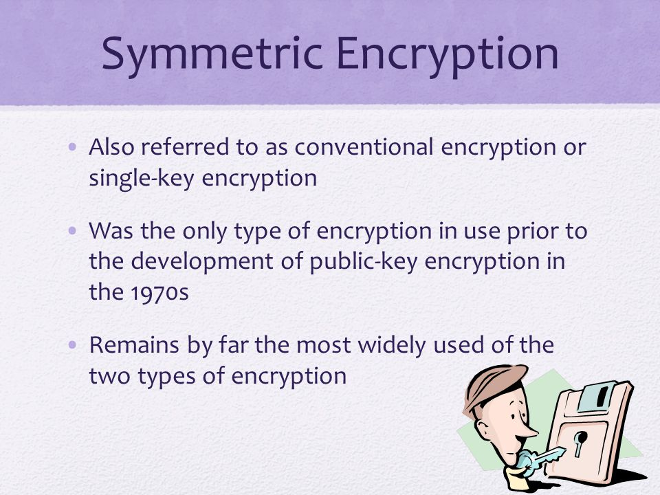 Symmetric Encryption Also referred to as conventional encryption or single-key encryption Was the only type of encryption in use prior to the development of public-key encryption in the 1970s Remains by far the most widely used of the two types of encryption