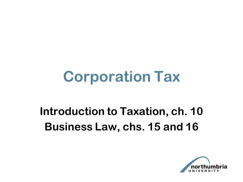 Corporation Tax Introduction to Taxation, ch. 10 Business Law, chs. 15 and 16