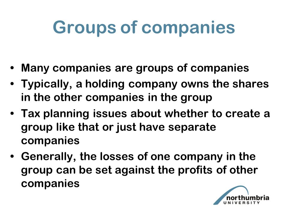 Groups of companies Many companies are groups of companies Typically, a holding company owns the shares in the other companies in the group Tax planning issues about whether to create a group like that or just have separate companies Generally, the losses of one company in the group can be set against the profits of other companies