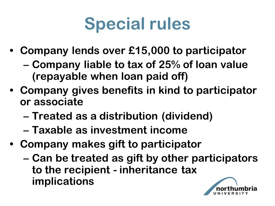 Special rules Company lends over £15,000 to participator –Company liable to tax of 25% of loan value (repayable when loan paid off) Company gives benefits in kind to participator or associate –Treated as a distribution (dividend) –Taxable as investment income Company makes gift to participator –Can be treated as gift by other participators to the recipient - inheritance tax implications