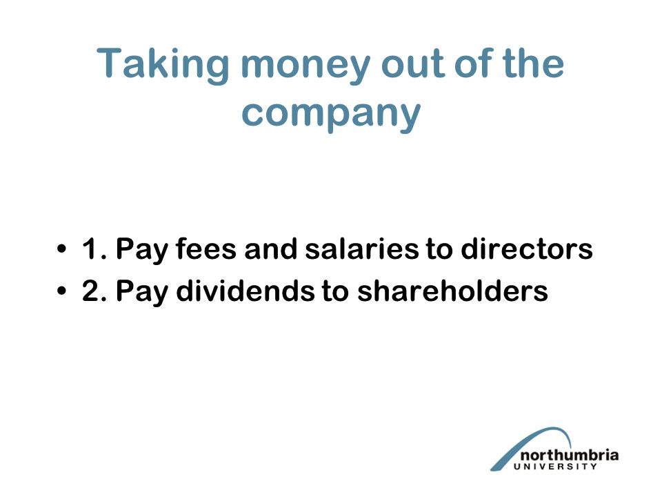 Taking money out of the company 1. Pay fees and salaries to directors 2.