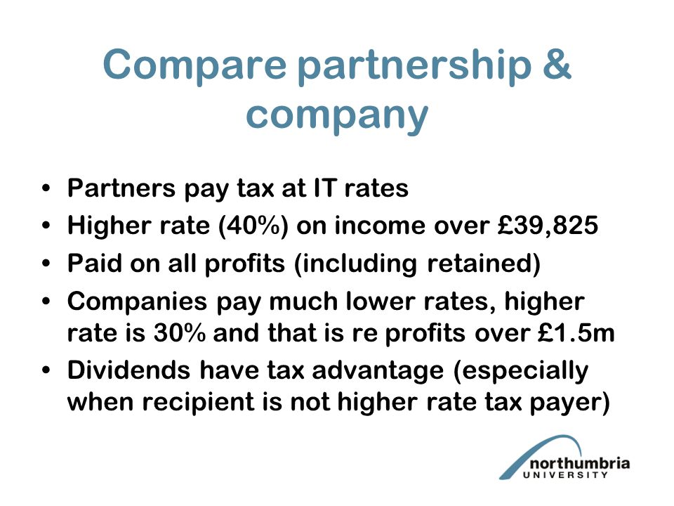 Compare partnership & company Partners pay tax at IT rates Higher rate (40%) on income over £39,825 Paid on all profits (including retained) Companies pay much lower rates, higher rate is 30% and that is re profits over £1.5m Dividends have tax advantage (especially when recipient is not higher rate tax payer)
