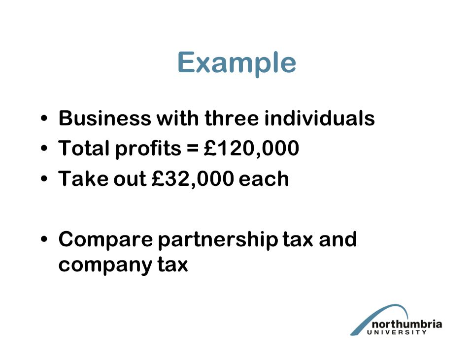Example Business with three individuals Total profits = £120,000 Take out £32,000 each Compare partnership tax and company tax