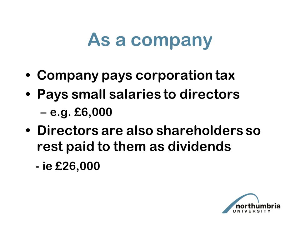 As a company Company pays corporation tax Pays small salaries to directors –e.g.