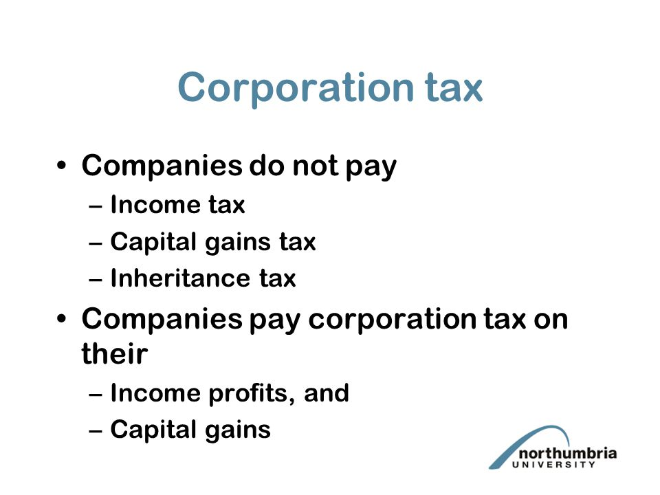 Corporation tax Companies do not pay –Income tax –Capital gains tax –Inheritance tax Companies pay corporation tax on their –Income profits, and –Capital gains