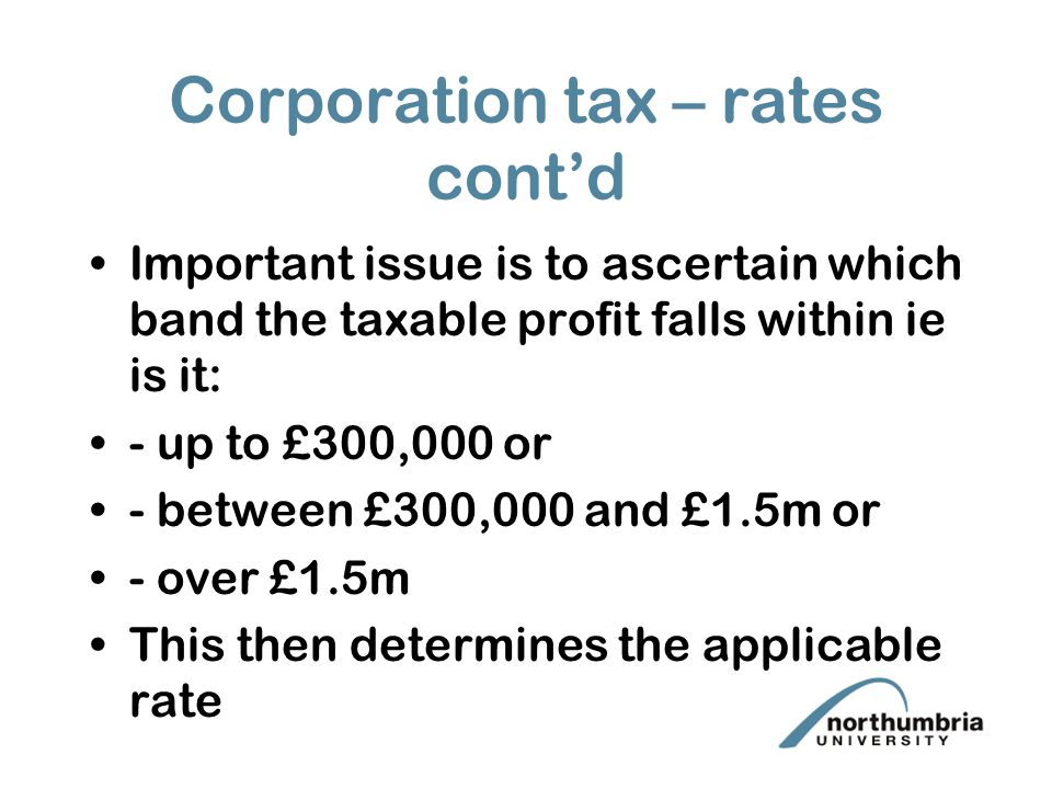 Corporation tax – rates cont'd Important issue is to ascertain which band the taxable profit falls within ie is it: - up to £300,000 or - between £300,000 and £1.5m or - over £1.5m This then determines the applicable rate