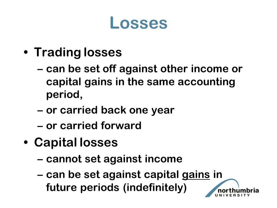 Losses Trading losses –can be set off against other income or capital gains in the same accounting period, –or carried back one year –or carried forward Capital losses –cannot set against income –can be set against capital gains in future periods (indefinitely)