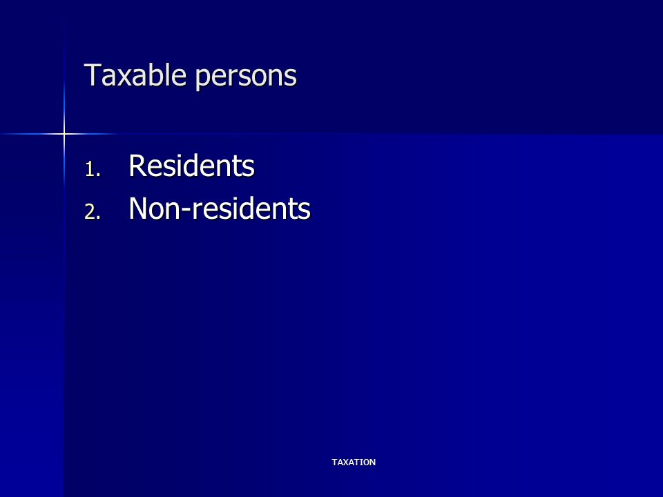 TAXATION Taxable persons 1. Residents 2. Non-residents