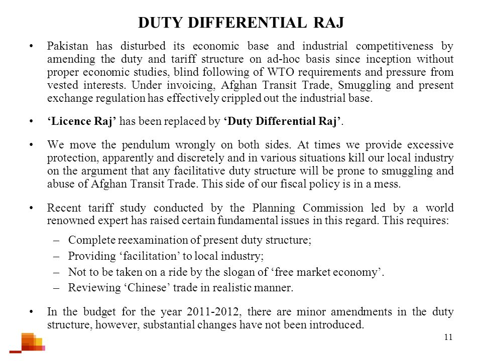 11 DUTY DIFFERENTIAL RAJ Pakistan has disturbed its economic base and industrial competitiveness by amending the duty and tariff structure on ad-hoc basis since inception without proper economic studies, blind following of WTO requirements and pressure from vested interests.