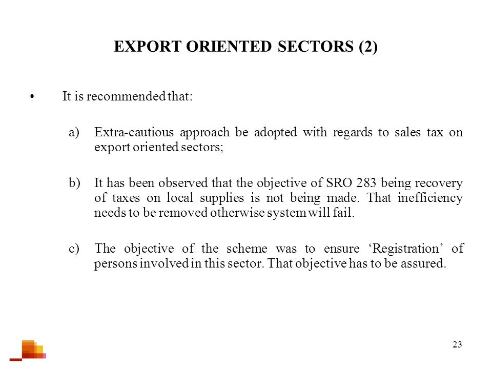 23 EXPORT ORIENTED SECTORS (2) It is recommended that: a)Extra-cautious approach be adopted with regards to sales tax on export oriented sectors; b)It has been observed that the objective of SRO 283 being recovery of taxes on local supplies is not being made.