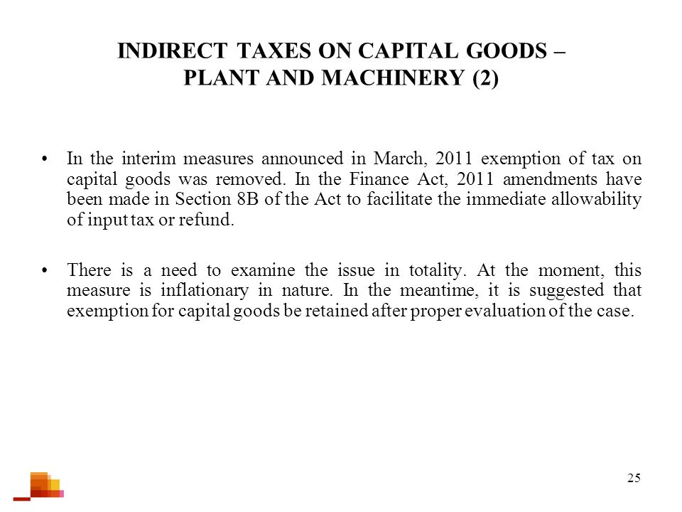 25 INDIRECT TAXES ON CAPITAL GOODS – PLANT AND MACHINERY (2) In the interim measures announced in March, 2011 exemption of tax on capital goods was removed.