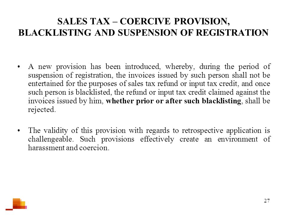 27 SALES TAX – COERCIVE PROVISION, BLACKLISTING AND SUSPENSION OF REGISTRATION A new provision has been introduced, whereby, during the period of suspension of registration, the invoices issued by such person shall not be entertained for the purposes of sales tax refund or input tax credit, and once such person is blacklisted, the refund or input tax credit claimed against the invoices issued by him, whether prior or after such blacklisting, shall be rejected.