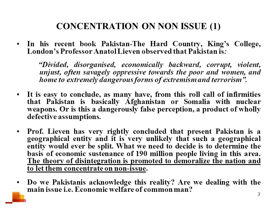 3 CONCENTRATION ON NON ISSUE (1) In his recent book Pakistan-The Hard Country, King's College, London's Professor Anatol Lieven observed that Pakistan is: Divided, disorganised, economically backward, corrupt, violent, unjust, often savagely oppressive towards the poor and women, and home to extremely dangerous forms of extremism and terrorism .