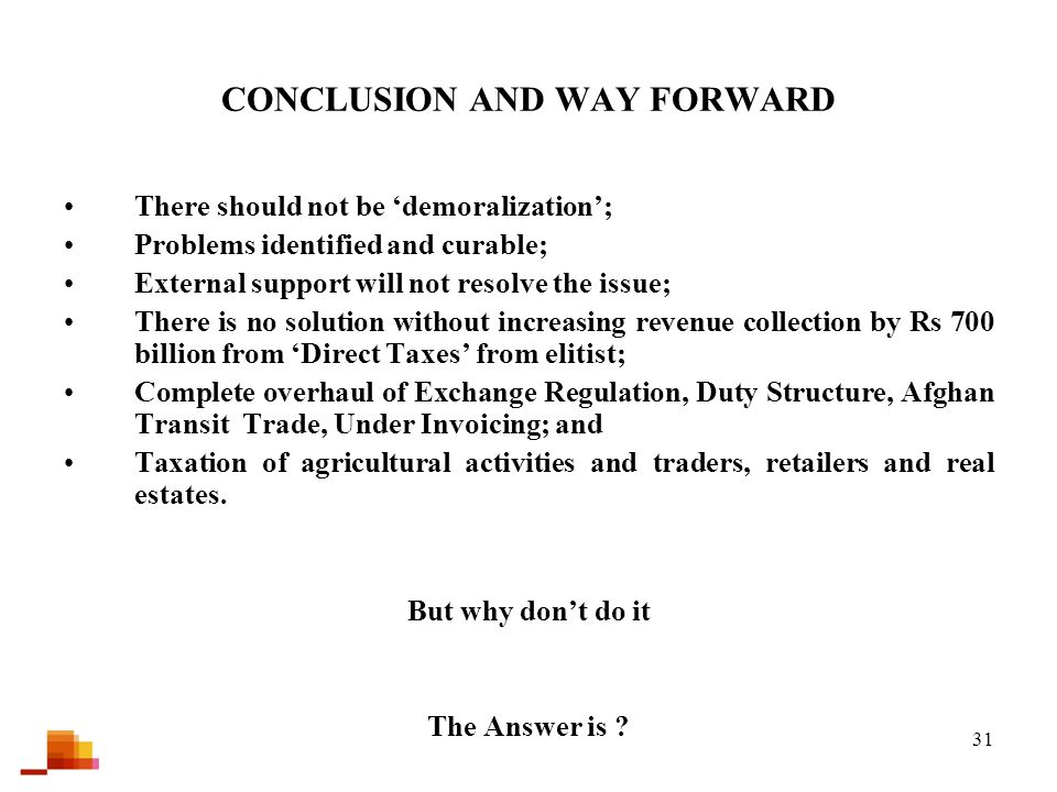 31 CONCLUSION AND WAY FORWARD There should not be 'demoralization'; Problems identified and curable; External support will not resolve the issue; There is no solution without increasing revenue collection by Rs 700 billion from 'Direct Taxes' from elitist; Complete overhaul of Exchange Regulation, Duty Structure, Afghan Transit Trade, Under Invoicing; and Taxation of agricultural activities and traders, retailers and real estates.