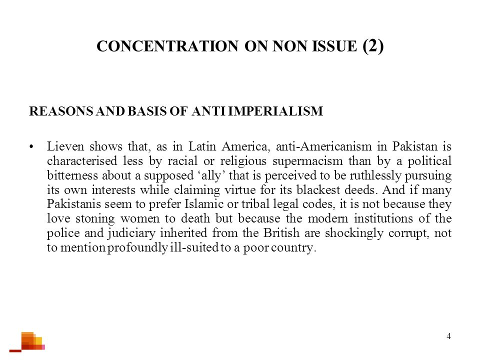 4 CONCENTRATION ON NON ISSUE (2) REASONS AND BASIS OF ANTI IMPERIALISM Lieven shows that, as in Latin America, anti-Americanism in Pakistan is characterised less by racial or religious supermacism than by a political bitterness about a supposed 'ally' that is perceived to be ruthlessly pursuing its own interests while claiming virtue for its blackest deeds.