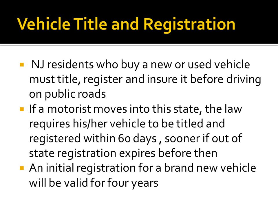  NJ residents who buy a new or used vehicle must title, register and insure it before driving on public roads  If a motorist moves into this state, the law requires his/her vehicle to be titled and registered within 60 days, sooner if out of state registration expires before then  An initial registration for a brand new vehicle will be valid for four years