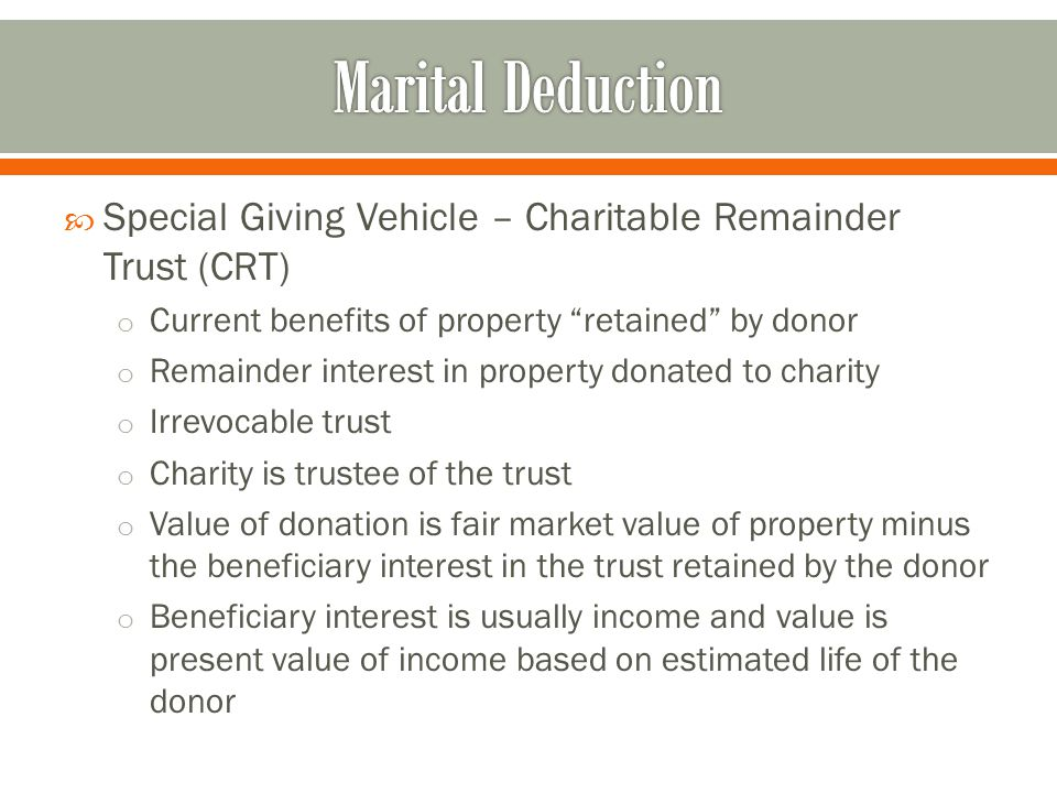  Special Giving Vehicle – Charitable Remainder Trust (CRT) o Current benefits of property retained by donor o Remainder interest in property donated to charity o Irrevocable trust o Charity is trustee of the trust o Value of donation is fair market value of property minus the beneficiary interest in the trust retained by the donor o Beneficiary interest is usually income and value is present value of income based on estimated life of the donor
