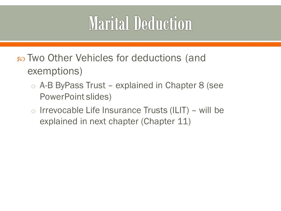  Two Other Vehicles for deductions (and exemptions) o A-B ByPass Trust – explained in Chapter 8 (see PowerPoint slides) o Irrevocable Life Insurance Trusts (ILIT) – will be explained in next chapter (Chapter 11)