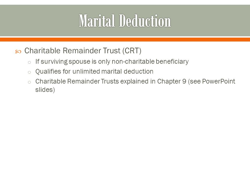  Charitable Remainder Trust (CRT) o If surviving spouse is only non-charitable beneficiary o Qualifies for unlimited marital deduction o Charitable Remainder Trusts explained in Chapter 9 (see PowerPoint slides)
