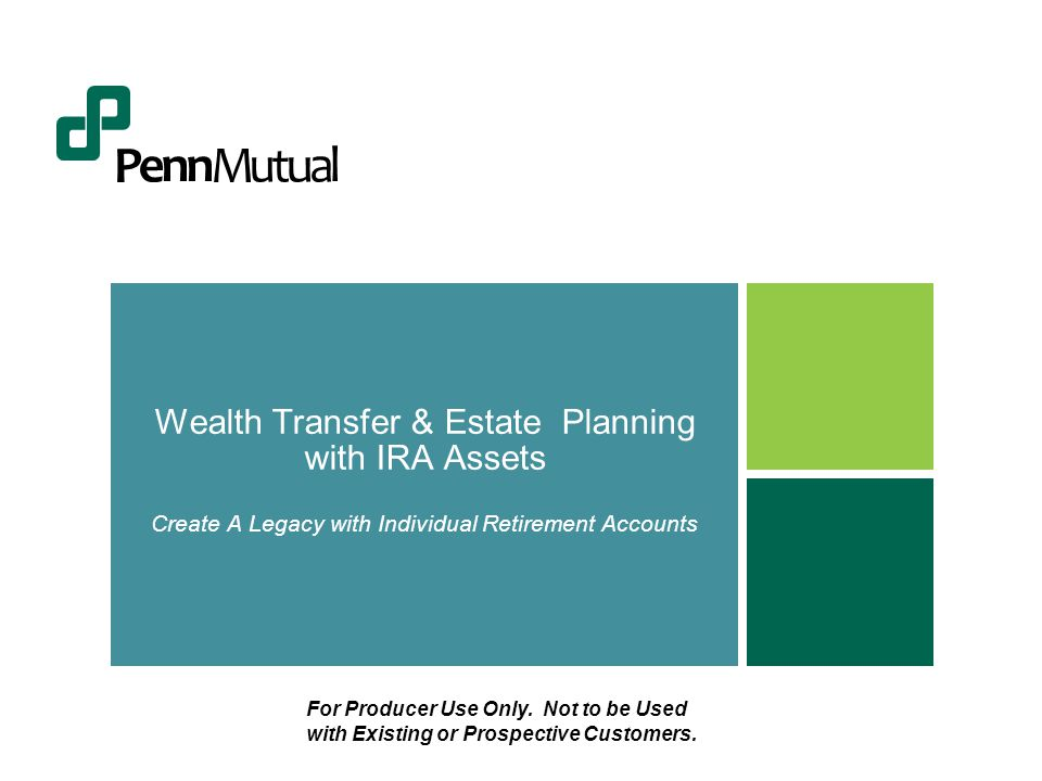 Wealth Transfer & Estate Planning with IRA Assets Create A Legacy with Individual Retirement Accounts For Producer Use Only.