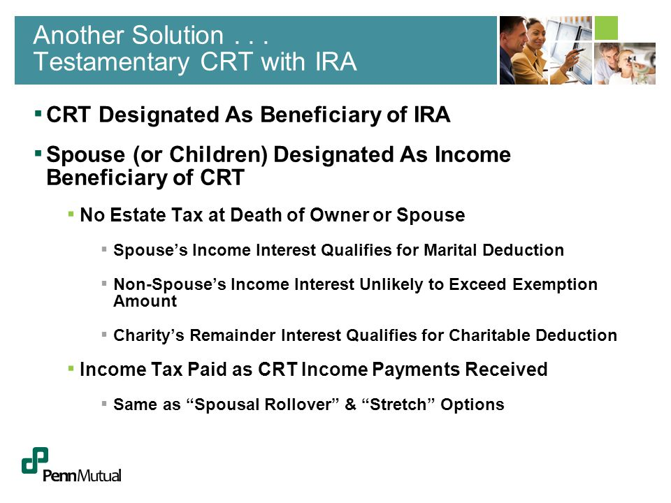 ▪ CRT Designated As Beneficiary of IRA ▪ Spouse (or Children) Designated As Income Beneficiary of CRT ▪ No Estate Tax at Death of Owner or Spouse ▪ Spouse's Income Interest Qualifies for Marital Deduction ▪ Non-Spouse's Income Interest Unlikely to Exceed Exemption Amount ▪ Charity's Remainder Interest Qualifies for Charitable Deduction ▪ Income Tax Paid as CRT Income Payments Received ▪ Same as Spousal Rollover & Stretch Options Another Solution...