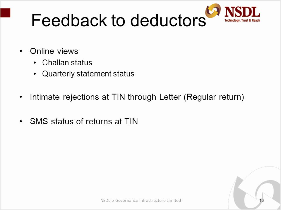 Feedback to deductors Online views Challan status Quarterly statement status Intimate rejections at TIN through Letter (Regular return) SMS status of returns at TIN 13 NSDL e-Governance Infrastructure Limited