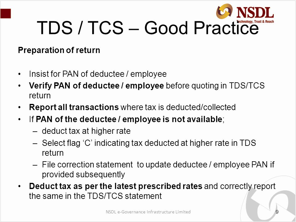 TDS / TCS – Good Practice Preparation of return Insist for PAN of deductee / employee Verify PAN of deductee / employee before quoting in TDS/TCS return Report all transactions where tax is deducted/collected If PAN of the deductee / employee is not available; –deduct tax at higher rate –Select flag 'C' indicating tax deducted at higher rate in TDS return –File correction statement to update deductee / employee PAN if provided subsequently Deduct tax as per the latest prescribed rates and correctly report the same in the TDS/TCS statement 9 NSDL e-Governance Infrastructure Limited