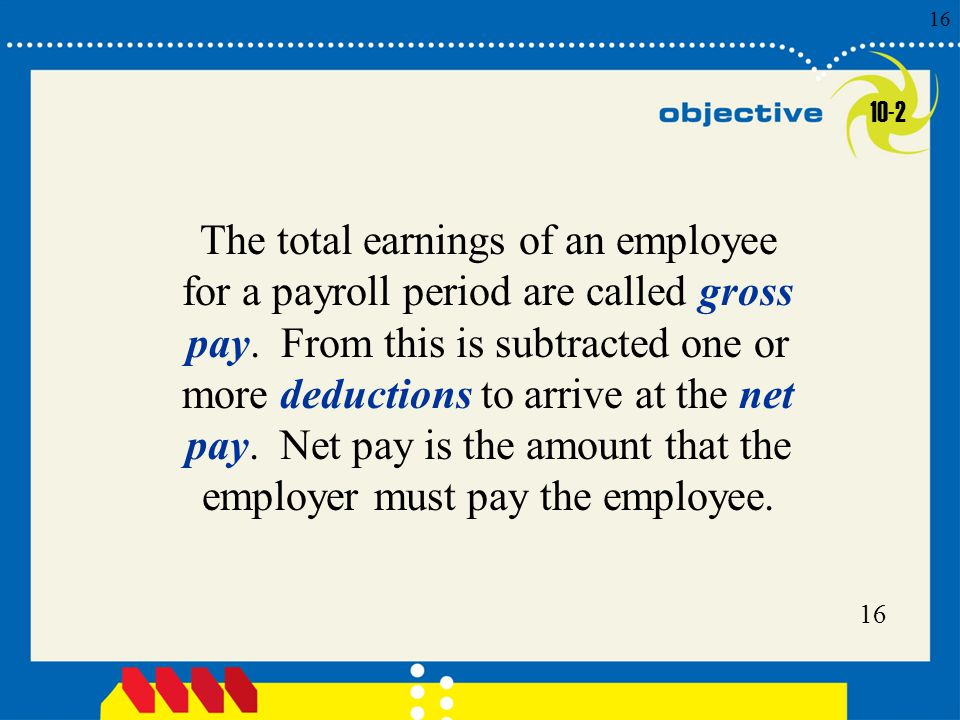 Click to edit Master title style 16 The total earnings of an employee for a payroll period are called gross pay.