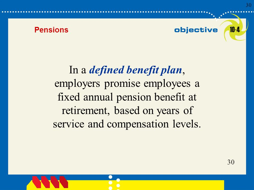 Click to edit Master title style 30 Pensions In a defined benefit plan, employers promise employees a fixed annual pension benefit at retirement, based on years of service and compensation levels.