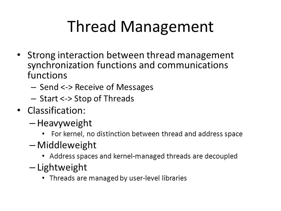 Thread Management Strong interaction between thread management synchronization functions and communications functions – Send Receive of Messages – Start Stop of Threads Classification: – Heavyweight For kernel, no distinction between thread and address space – Middleweight Address spaces and kernel-managed threads are decoupled – Lightweight Threads are managed by user-level libraries