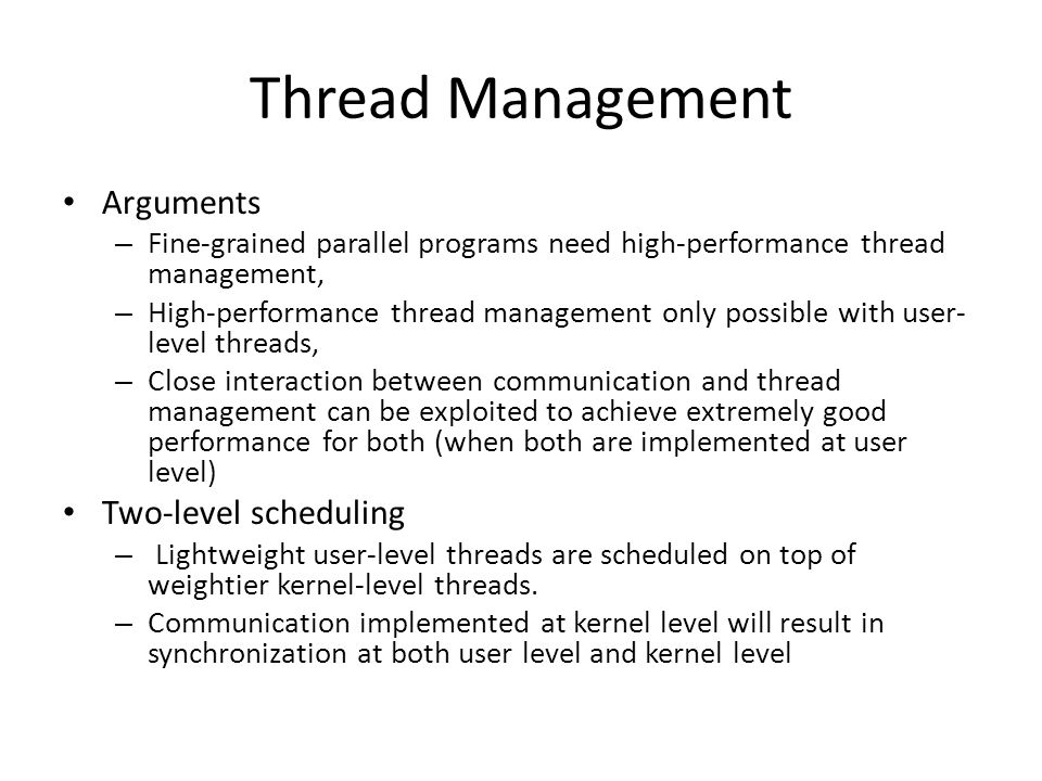 Thread Management Arguments – Fine-grained parallel programs need high-performance thread management, – High-performance thread management only possible with user- level threads, – Close interaction between communication and thread management can be exploited to achieve extremely good performance for both (when both are implemented at user level) Two-level scheduling – Lightweight user-level threads are scheduled on top of weightier kernel-level threads.
