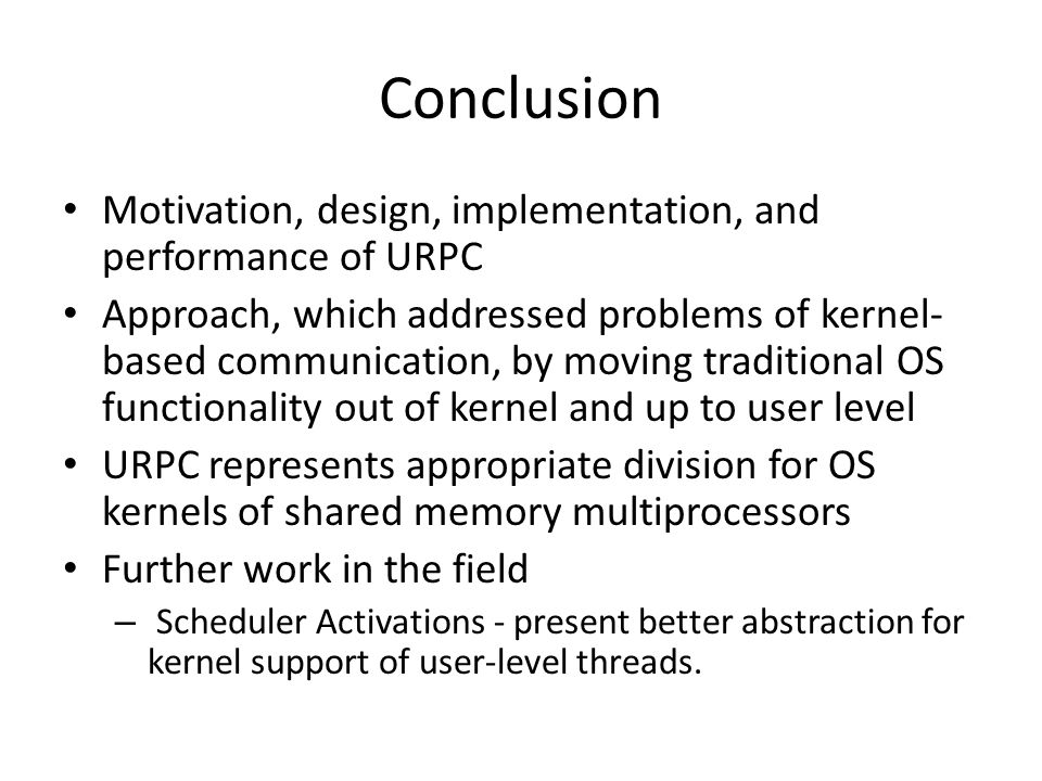 Conclusion Motivation, design, implementation, and performance of URPC Approach, which addressed problems of kernel- based communication, by moving traditional OS functionality out of kernel and up to user level URPC represents appropriate division for OS kernels of shared memory multiprocessors Further work in the field – Scheduler Activations - present better abstraction for kernel support of user-level threads.