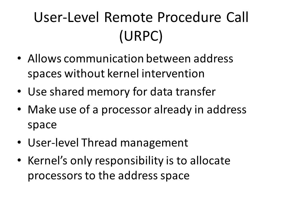User-Level Remote Procedure Call (URPC) Allows communication between address spaces without kernel intervention Use shared memory for data transfer Make use of a processor already in address space User-level Thread management Kernel's only responsibility is to allocate processors to the address space