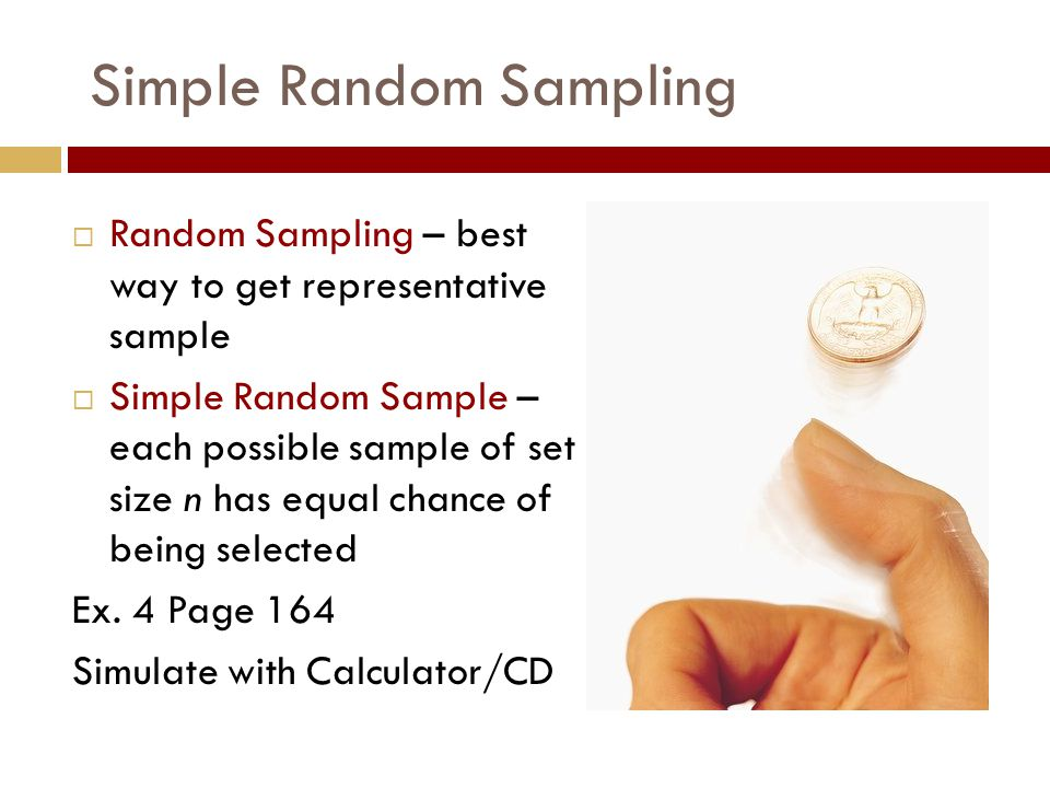 Simple Random Sampling  Random Sampling – best way to get representative sample  Simple Random Sample – each possible sample of set size n has equal chance of being selected Ex.
