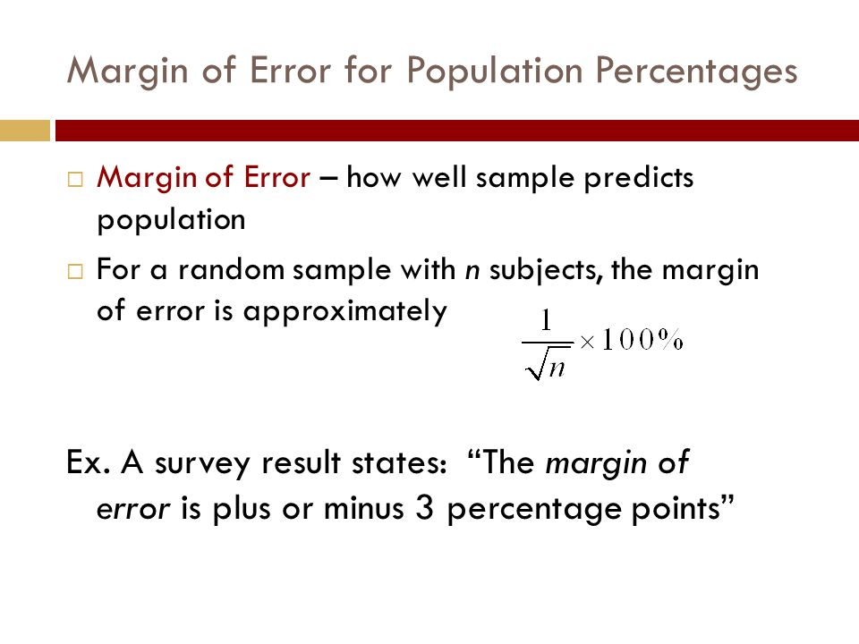 Margin of Error for Population Percentages  Margin of Error – how well sample predicts population  For a random sample with n subjects, the margin of error is approximately Ex.